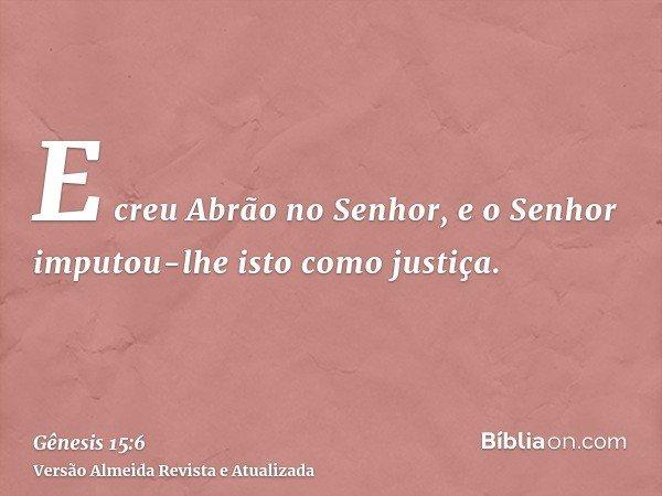 E creu Abrão no Senhor, e o Senhor imputou-lhe isto como justiça.