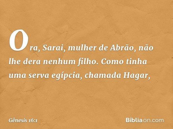 Ora, Sarai, mulher de Abrão, não lhe dera nenhum filho. Como tinha uma serva egípcia, chamada Hagar, -- Gênesis 16:1