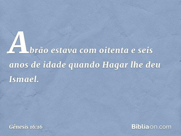 Abrão estava com oitenta e seis anos de idade quando Hagar lhe deu Ismael. -- Gênesis 16:16
