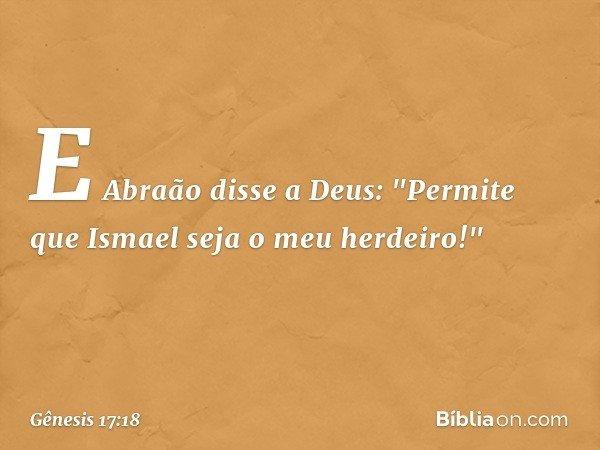 """E Abraão disse a Deus: """"Permite que Ismael seja o meu herdeiro!"""" -- Gênesis 17:18"""