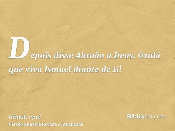 Depois disse Abraão a Deus: Oxalá que viva Ismael diante de ti!