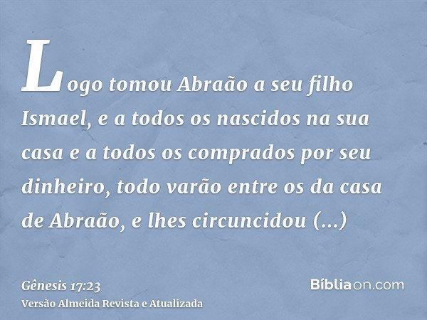 Logo tomou Abraão a seu filho Ismael, e a todos os nascidos na sua casa e a todos os comprados por seu dinheiro, todo varão entre os da casa de Abraão, e lhes c
