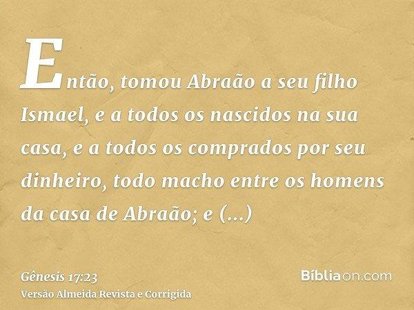 Então, tomou Abraão a seu filho Ismael, e a todos os nascidos na sua casa, e a todos os comprados por seu dinheiro, todo macho entre os homens da casa de Abraão