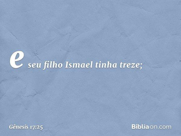 e seu filho Ismael tinha treze; -- Gênesis 17:25