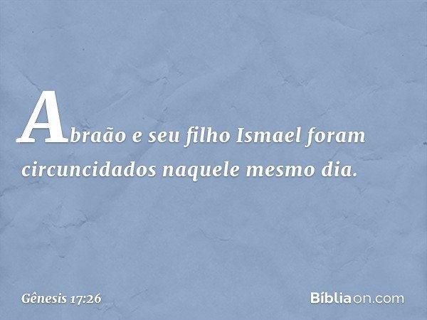 Abraão e seu filho Ismael foram circuncidados naquele mesmo dia. -- Gênesis 17:26