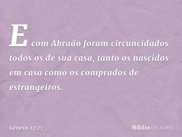 E com Abraão foram circuncidados todos os de sua casa, tanto os nascidos em casa como os comprados de estrangeiros. -- Gênesis 17:27