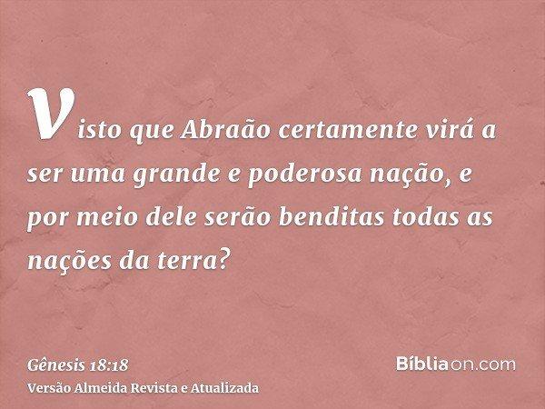 visto que Abraão certamente virá a ser uma grande e poderosa nação, e por meio dele serão benditas todas as nações da terra?