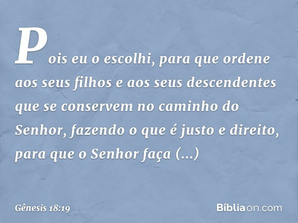 Pois eu o escolhi, para que ordene aos seus filhos e aos seus descendentes que se conservem no caminho do Senhor, fazendo o que é justo e direito, para que o Se