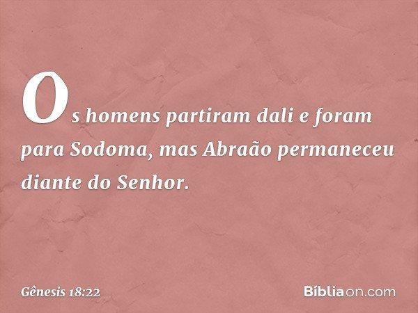 Os homens partiram dali e foram para Sodoma, mas Abraão permaneceu diante do Senhor. -- Gênesis 18:22
