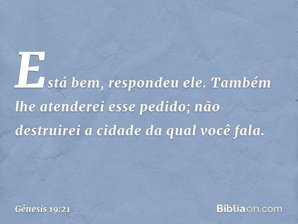 """""""Está bem"""", respondeu ele. """"Também lhe atenderei esse pedido; não destruirei a cidade da qual você fala. -- Gênesis 19:21"""