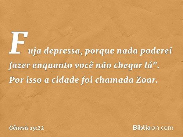 """Fuja depressa, porque nada poderei fazer enquanto você não chegar lá"""". Por isso a cidade foi chamada Zoar. -- Gênesis 19:22"""