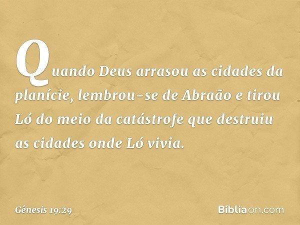 Quando Deus arrasou as cidades da planície, lembrou-se de Abraão e tirou Ló do meio da catástrofe que destruiu as cidades onde Ló vivia. -- Gênesis 19:29