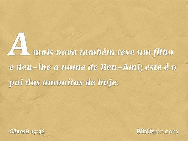 A mais nova também teve um filho e deu-lhe o nome de Ben-Ami; este é o pai dos amonitas de hoje. -- Gênesis 19:38
