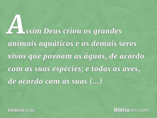 Assim Deus criou os grandes animais aquáticos e os demais seres vivos que povoam as águas, de acordo com as suas espécies; e todas as aves, de acordo com as