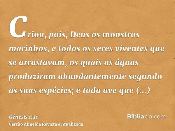 Criou, pois, Deus os monstros marinhos, e todos os seres viventes que se arrastavam, os quais as águas produziram abundantemente segundo as suas espécies; e tod