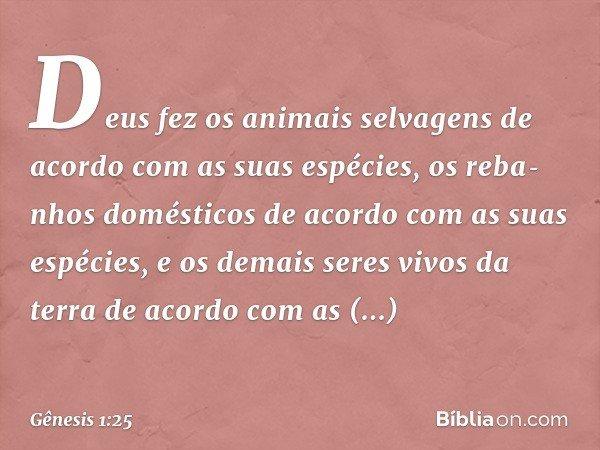 Deus fez os animais selvagens de acordo com as suas espécies, os rebanhos domésticos de acordo com as suas espécies, e os demais seres vivos da terra de aco