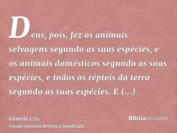 Deus, pois, fez os animais selvagens segundo as suas espécies, e os animais domésticos segundo as suas espécies, e todos os répteis da terra segundo as suas esp