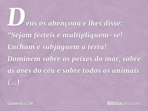 """Deus os abençoou e lhes disse: """"Sejam férteis e multipliquem-se! Encham e subjuguem a terra! Dominem sobre os peixes do mar, sobre as aves do céu e sobre todos"""