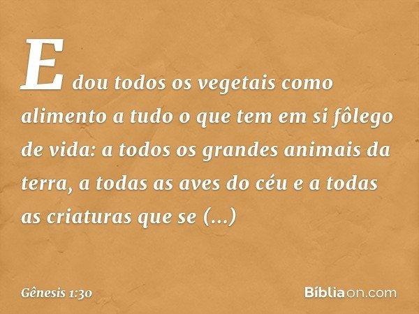 E dou todos os vegetais como alimento a tudo o que tem em si fôlego de vida: a todos os grandes animais da terra, a todas as aves do céu e a todas as criatura
