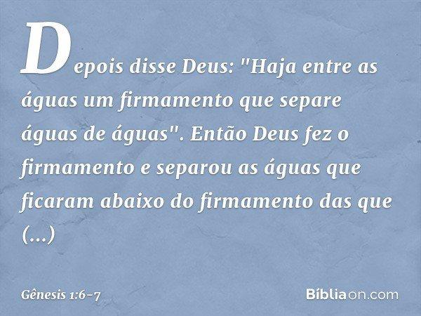 """Depois disse Deus: """"Haja entre as águas um firmamento que separe águas de águas"""". Então Deus fez o firmamento e separou as águas que ficaram abaixo do firmamen"""