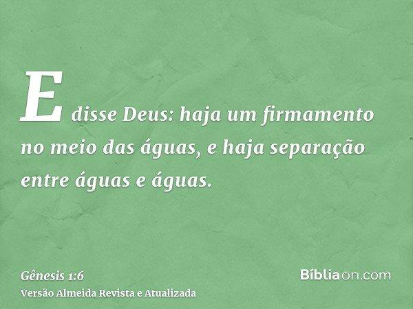 E disse Deus: haja um firmamento no meio das águas, e haja separação entre águas e águas.