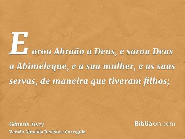 E orou Abraão a Deus, e sarou Deus a Abimeleque, e a sua mulher, e as suas servas, de maneira que tiveram filhos;