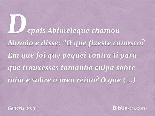 """Depois Abimeleque chamou Abraão e disse: """"O que fizeste conosco? Em que foi que pequei contra ti para que trouxesses tamanha culpa sobre mim e sobre o meu rein"""