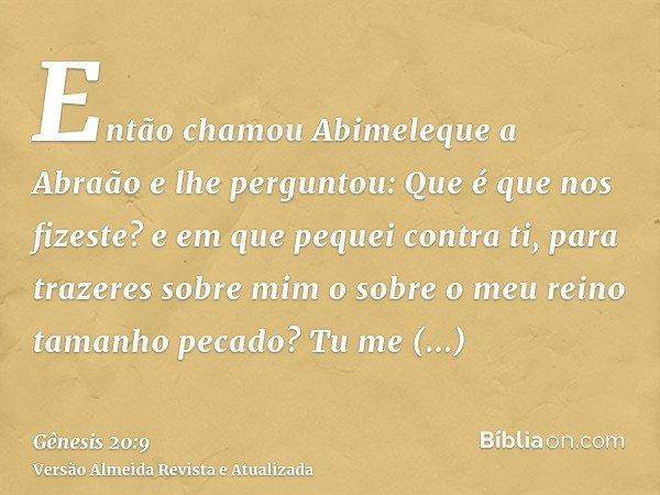 Então chamou Abimeleque a Abraão e lhe perguntou: Que é que nos fizeste? e em que pequei contra ti, para trazeres sobre mim o sobre o meu reino tamanho pecado?