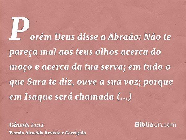 Porém Deus disse a Abraão: Não te pareça mal aos teus olhos acerca do moço e acerca da tua serva; em tudo o que Sara te diz, ouve a sua voz; porque em Isaque se