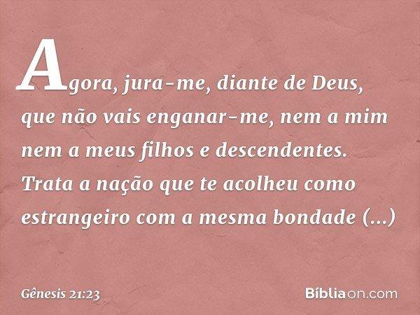 Agora, jura-me, diante de Deus, que não vais enganar-me, nem a mim nem a meus filhos e descendentes. Trata a nação que te acolheu como estrangeiro com a mesma