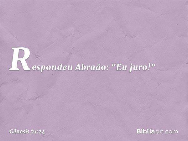 """Respondeu Abraão: """"Eu juro!"""" -- Gênesis 21:24"""