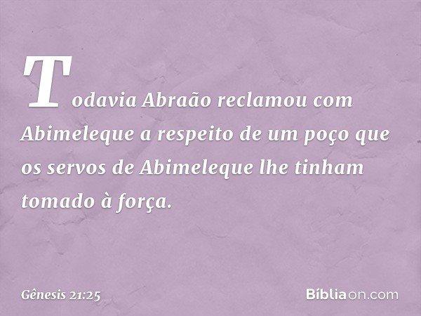 Todavia Abraão reclamou com Abimeleque a respeito de um poço que os servos de Abimeleque lhe tinham tomado à força. -- Gênesis 21:25