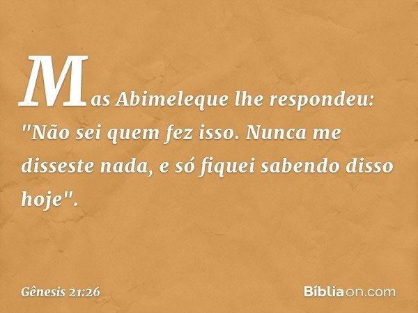"""Mas Abimeleque lhe respondeu: """"Não sei quem fez isso. Nunca me disseste nada, e só fiquei sabendo disso hoje"""". -- Gênesis 21:26"""