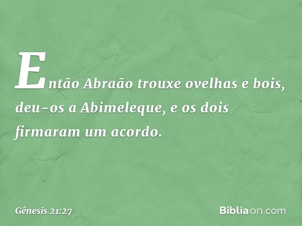 Então Abraão trouxe ovelhas e bois, deu-os a Abimeleque, e os dois firmaram um acordo. -- Gênesis 21:27