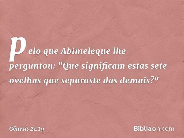 """pelo que Abimeleque lhe perguntou: """"Que significam estas sete ovelhas que separaste das demais?"""" -- Gênesis 21:29"""
