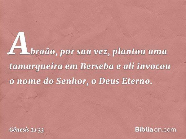 Abraão, por sua vez, plantou uma tamargueira em Berseba e ali invocou o nome do Senhor, o Deus Eterno. -- Gênesis 21:33