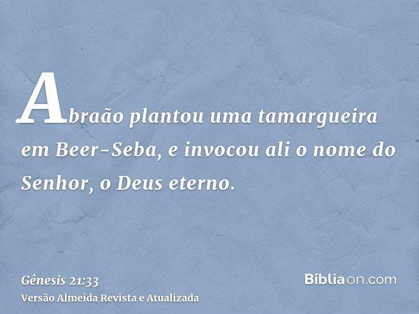 Abraão plantou uma tamargueira em Beer-Seba, e invocou ali o nome do Senhor, o Deus eterno.