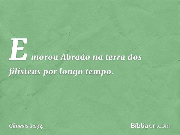 E morou Abraão na terra dos filisteus por longo tempo. -- Gênesis 21:34