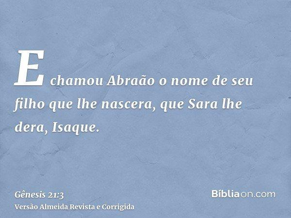 E chamou Abraão o nome de seu filho que lhe nascera, que Sara lhe dera, Isaque.