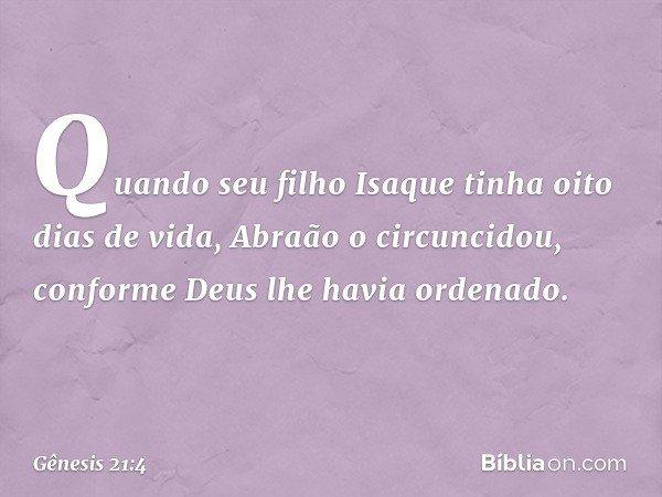 Quando seu filho Isaque tinha oito dias de vida, Abraão o circuncidou, conforme Deus lhe havia ordenado. -- Gênesis 21:4