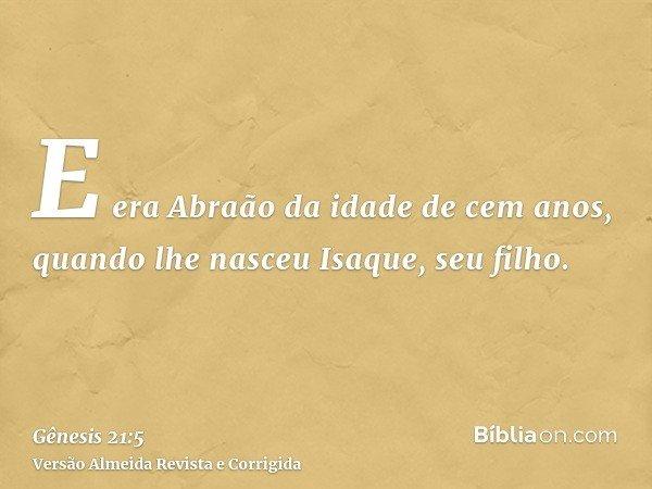 E era Abraão da idade de cem anos, quando lhe nasceu Isaque, seu filho.