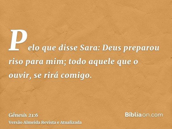 Pelo que disse Sara: Deus preparou riso para mim; todo aquele que o ouvir, se rirá comigo.