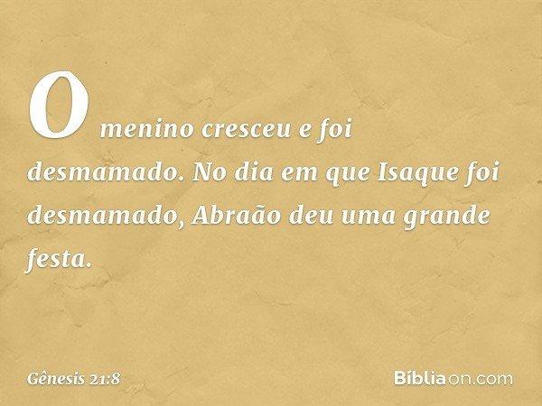 O menino cresceu e foi desmamado. No dia em que Isaque foi desmamado, Abraão deu uma grande festa. -- Gênesis 21:8