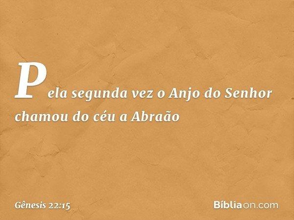 Pela segunda vez o Anjo do Senhor chamou do céu a Abraão -- Gênesis 22:15