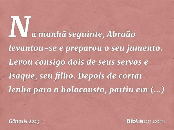 Na manhã seguinte, Abraão levantou-se e preparou o seu jumento. Levou consigo dois de seus servos e Isaque, seu filho. Depois de cortar lenha para o holocausto,