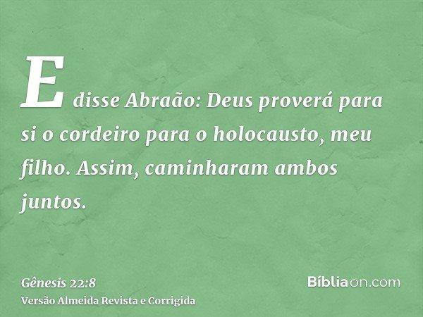 E disse Abraão: Deus proverá para si o cordeiro para o holocausto, meu filho. Assim, caminharam ambos juntos.