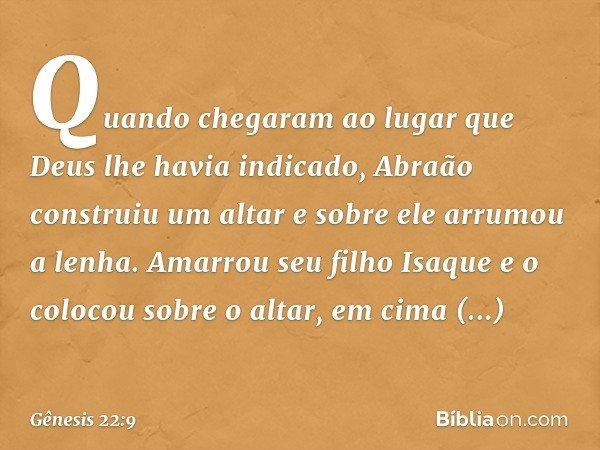 Quando chegaram ao lugar que Deus lhe havia indicado, Abraão construiu um altar e sobre ele arrumou a lenha. Amarrou seu filho Isaque e o colocou sobre o alta