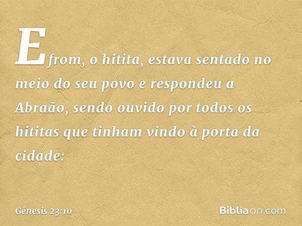 Efrom, o hitita, estava sentado no meio do seu povo e respondeu a Abraão, sendo ouvido por todos os hititas que tinham vindo à porta da cidade: -- Gênesis 23:1