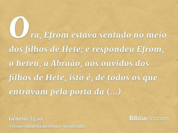 Ora, Efrom estava sentado no meio dos filhos de Hete; e respondeu Efrom, o heteu, a Abraão, aos ouvidos dos filhos de Hete, isto é, de todos os que entravam pel
