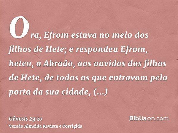 Ora, Efrom estava no meio dos filhos de Hete; e respondeu Efrom, heteu, a Abraão, aos ouvidos dos filhos de Hete, de todos os que entravam pela porta da sua cid